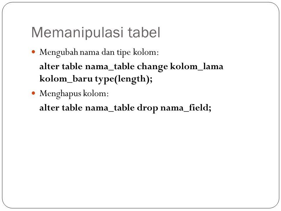 Memanipulasi tabel Mengubah nama dan tipe kolom: alter table nama_table change kolom_lama kolom_baru type(length); Menghapus kolom: alter table nama_table drop nama_field;