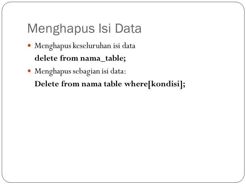 Menghapus Isi Data Menghapus keseluruhan isi data delete from nama_table; Menghapus sebagian isi data: Delete from nama table where[kondisi];