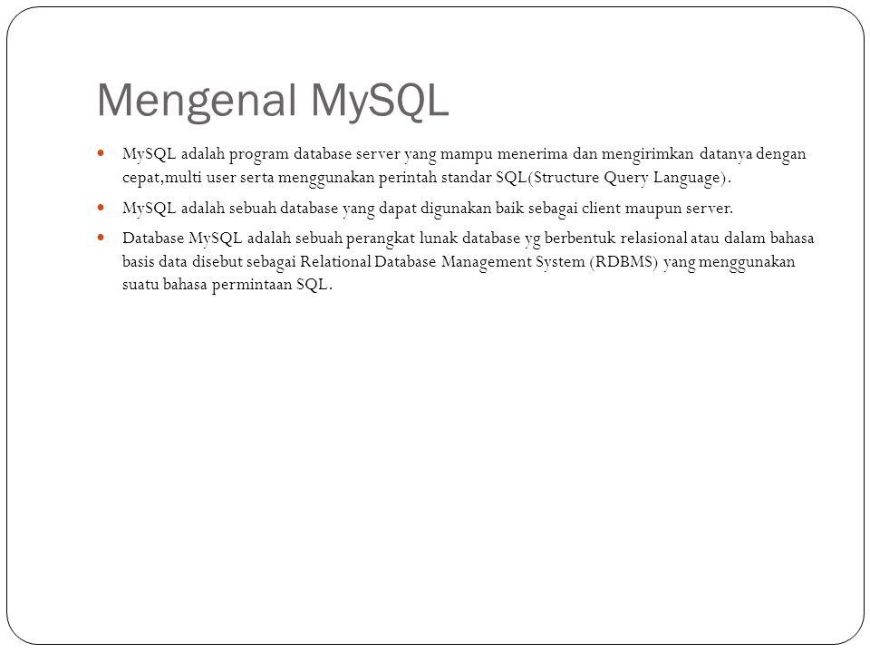 Mengenal MySQL MySQL adalah program database server yang mampu menerima dan mengirimkan datanya dengan cepat,multi user serta menggunakan perintah standar SQL(Structure Query Language).