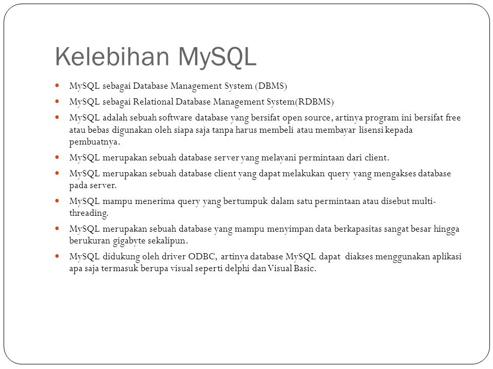 Kelebihan MySQL MySQL sebagai Database Management System (DBMS) MySQL sebagai Relational Database Management System(RDBMS) MySQL adalah sebuah software database yang bersifat open source, artinya program ini bersifat free atau bebas digunakan oleh siapa saja tanpa harus membeli atau membayar lisensi kepada pembuatnya.