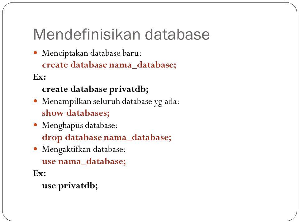 Mendefinisikan database Menciptakan database baru: create database nama_database; Ex: create database privatdb; Menampilkan seluruh database yg ada: show databases; Menghapus database: drop database nama_database; Mengaktifkan database: use nama_database; Ex: use privatdb;