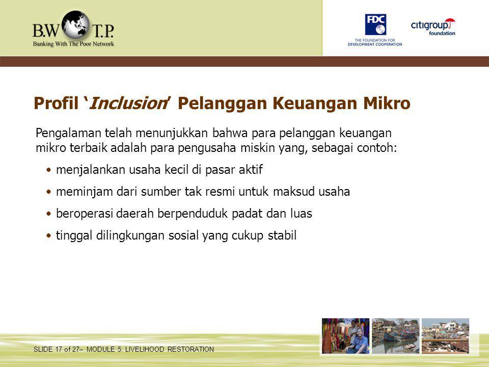 SLIDE 17 of 27– MODULE 5: LIVELIHOOD RESTORATION Profil 'Inclusion' Pelanggan Keuangan Mikro Pengalaman telah menunjukkan bahwa para pelanggan keuanga