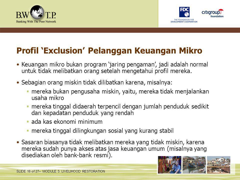 SLIDE 18 of 27– MODULE 5: LIVELIHOOD RESTORATION Profil 'Exclusion' Pelanggan Keuangan Mikro Keuangan mikro bukan program 'jaring pengaman', jadi adalah normal untuk tidak melibatkan orang setelah mengetahui profil mereka.