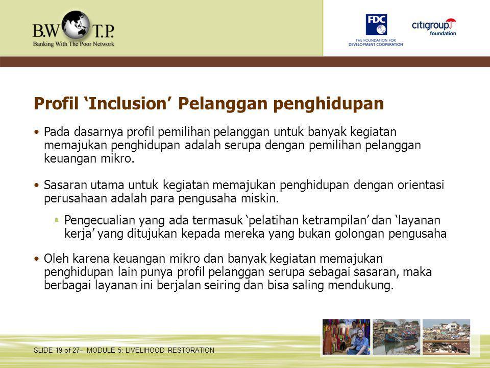 SLIDE 19 of 27– MODULE 5: LIVELIHOOD RESTORATION Profil 'Inclusion' Pelanggan penghidupan Pada dasarnya profil pemilihan pelanggan untuk banyak kegiatan memajukan penghidupan adalah serupa dengan pemilihan pelanggan keuangan mikro.