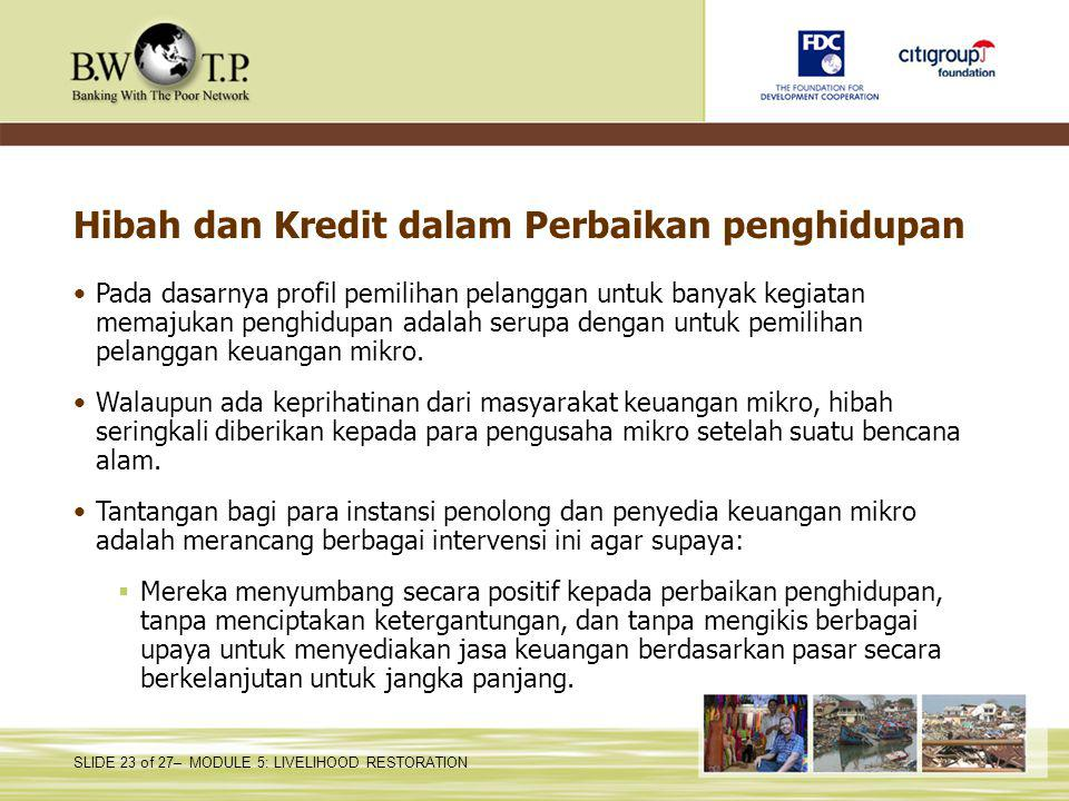 SLIDE 23 of 27– MODULE 5: LIVELIHOOD RESTORATION Hibah dan Kredit dalam Perbaikan penghidupan Pada dasarnya profil pemilihan pelanggan untuk banyak ke