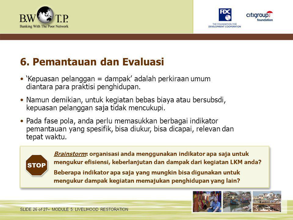 SLIDE 26 of 27– MODULE 5: LIVELIHOOD RESTORATION 6. Pemantauan dan Evaluasi 'Kepuasan pelanggan = dampak' adalah perkiraan umum diantara para praktisi