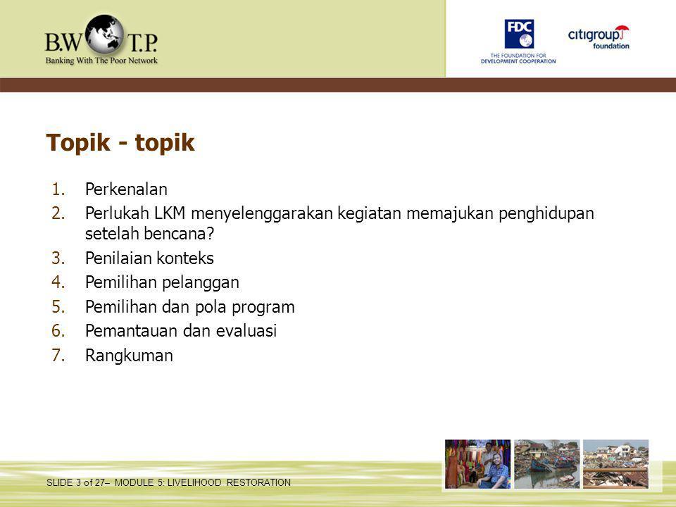 SLIDE 3 of 27– MODULE 5: LIVELIHOOD RESTORATION Topik - topik 1.Perkenalan 2.Perlukah LKM menyelenggarakan kegiatan memajukan penghidupan setelah benc