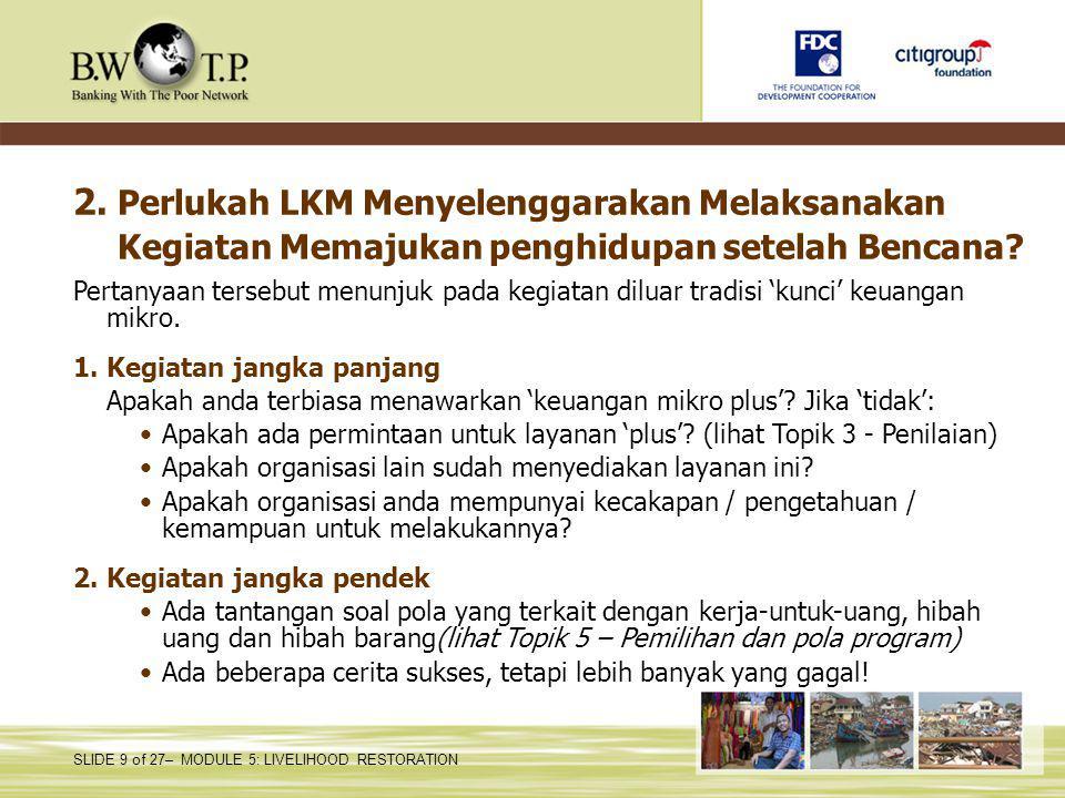 SLIDE 9 of 27– MODULE 5: LIVELIHOOD RESTORATION 2. Perlukah LKM Menyelenggarakan Melaksanakan Kegiatan Memajukan penghidupan setelah Bencana? Pertanya