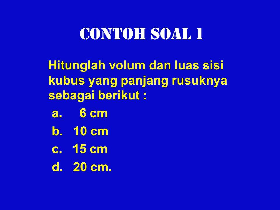 Contoh Soal 1 Hitunglah volum dan luas sisi kubus yang panjang rusuknya sebagai berikut : a. 6 cm b. 10 cm c. 15 cm d. 20 cm.