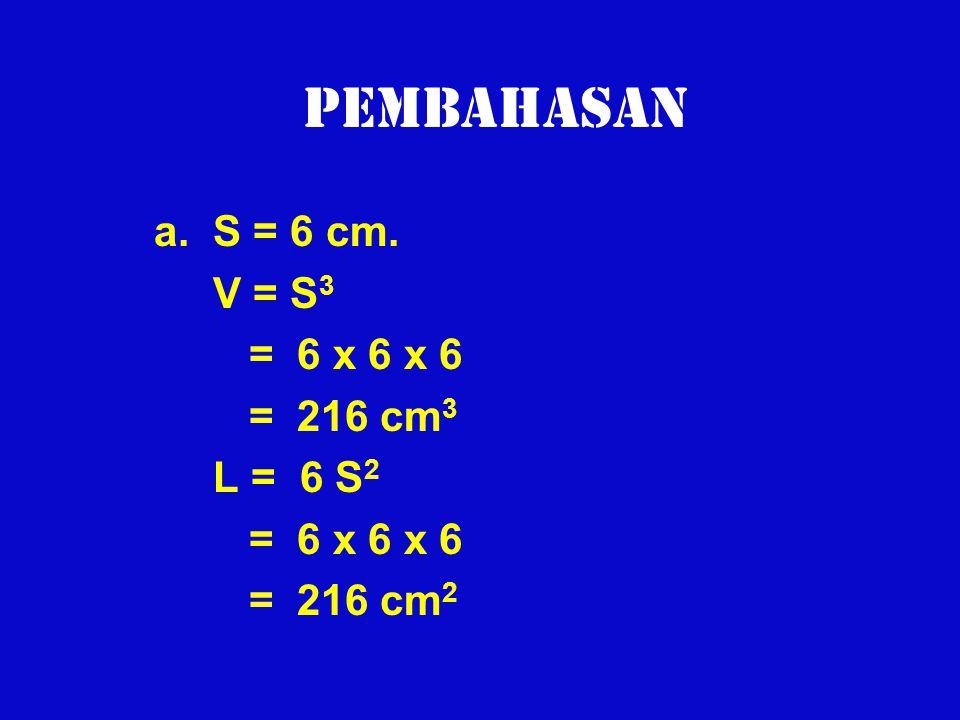 Pembahasan a. S = 6 cm. V = S 3 = 6 x 6 x 6 = 216 cm 3 L = 6 S 2 = 6 x 6 x 6 = 216 cm 2