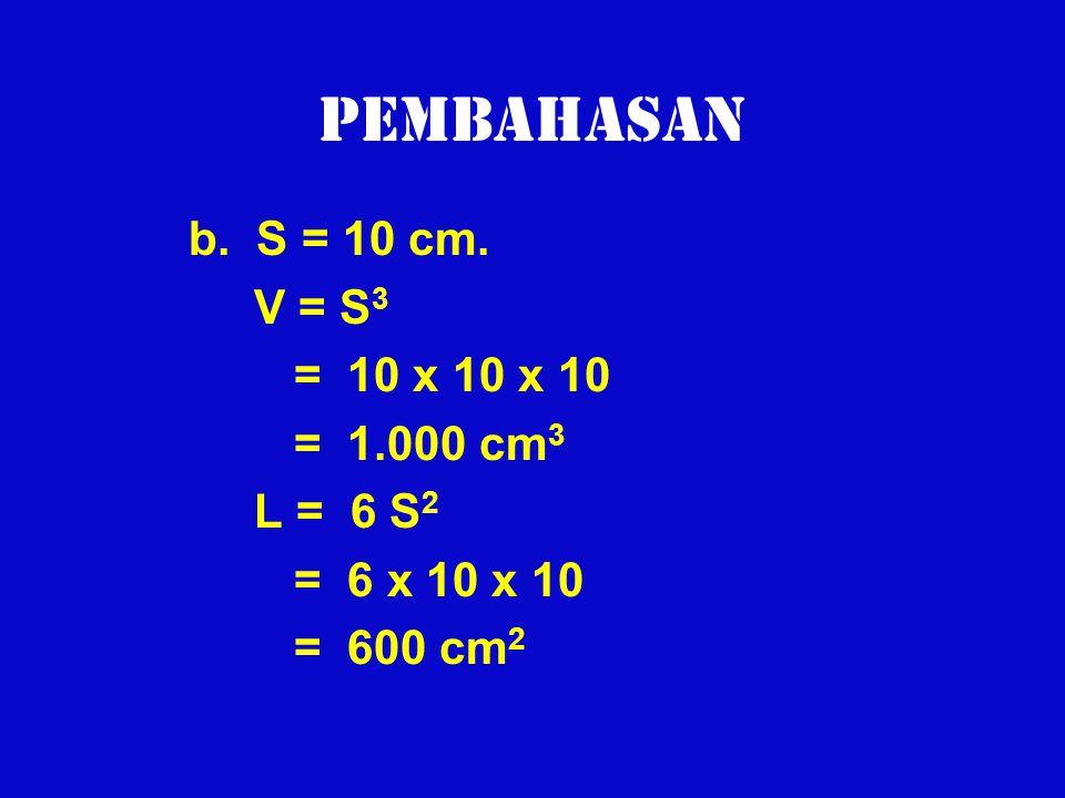 Pembahasan b. S = 10 cm. V = S 3 = 10 x 10 x 10 = 1.000 cm 3 L = 6 S 2 = 6 x 10 x 10 = 600 cm 2