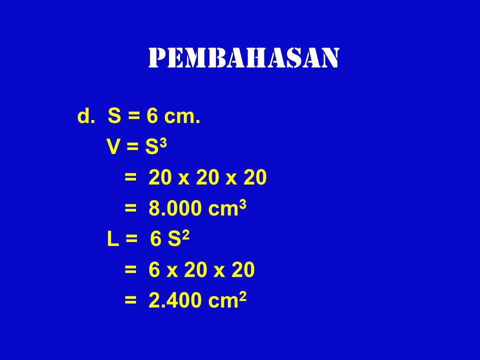 Pembahasan d. S = 6 cm. V = S 3 = 20 x 20 x 20 = 8.000 cm 3 L = 6 S 2 = 6 x 20 x 20 = 2.400 cm 2