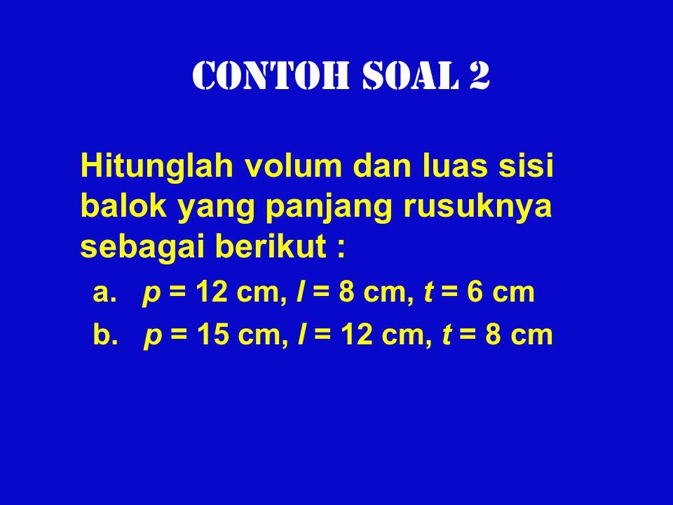 Contoh Soal 2 Hitunglah volum dan luas sisi balok yang panjang rusuknya sebagai berikut : a. p = 12 cm, l = 8 cm, t = 6 cm b. p = 15 cm, l = 12 cm, t