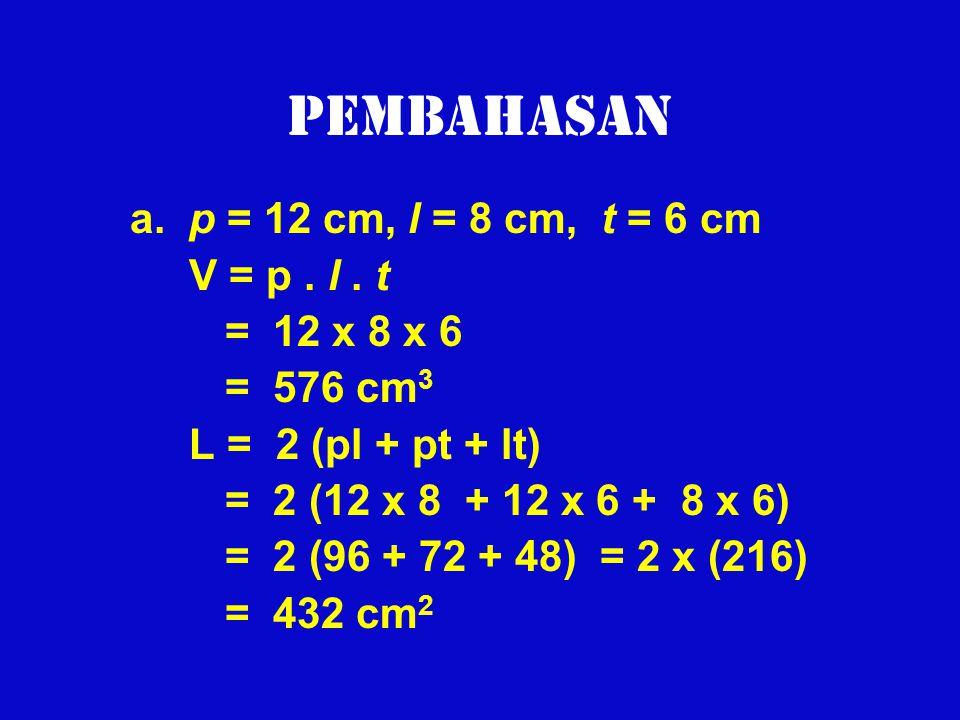 Pembahasan a. p = 12 cm, l = 8 cm, t = 6 cm V = p. l. t = 12 x 8 x 6 = 576 cm 3 L = 2 (pl + pt + lt) = 2 (12 x 8 + 12 x 6 + 8 x 6) = 2 (96 + 72 + 48)