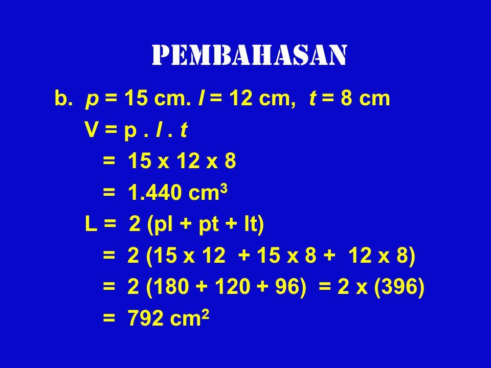 Pembahasan b. p = 15 cm. l = 12 cm, t = 8 cm V = p. l. t = 15 x 12 x 8 = 1.440 cm 3 L = 2 (pl + pt + lt) = 2 (15 x 12 + 15 x 8 + 12 x 8) = 2 (180 + 12