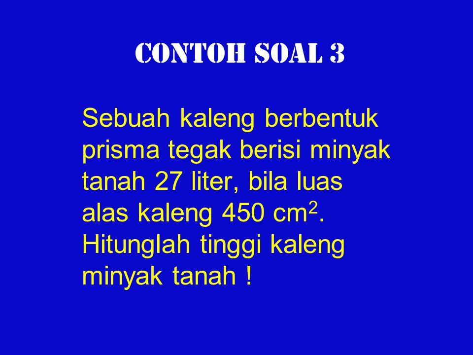 Contoh Soal 3 Sebuah kaleng berbentuk prisma tegak berisi minyak tanah 27 liter, bila luas alas kaleng 450 cm 2. Hitunglah tinggi kaleng minyak tanah