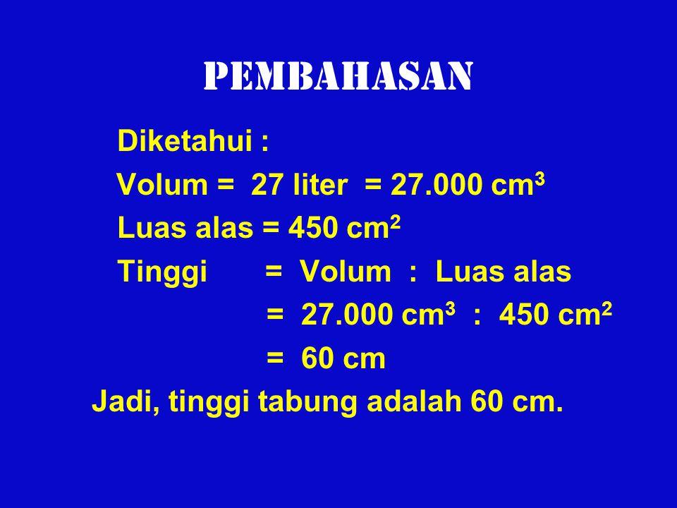 Pembahasan Diketahui : Volum = 27 liter = 27.000 cm 3 Luas alas = 450 cm 2 Tinggi = Volum : Luas alas = 27.000 cm 3 : 450 cm 2 = 60 cm Jadi, tinggi ta