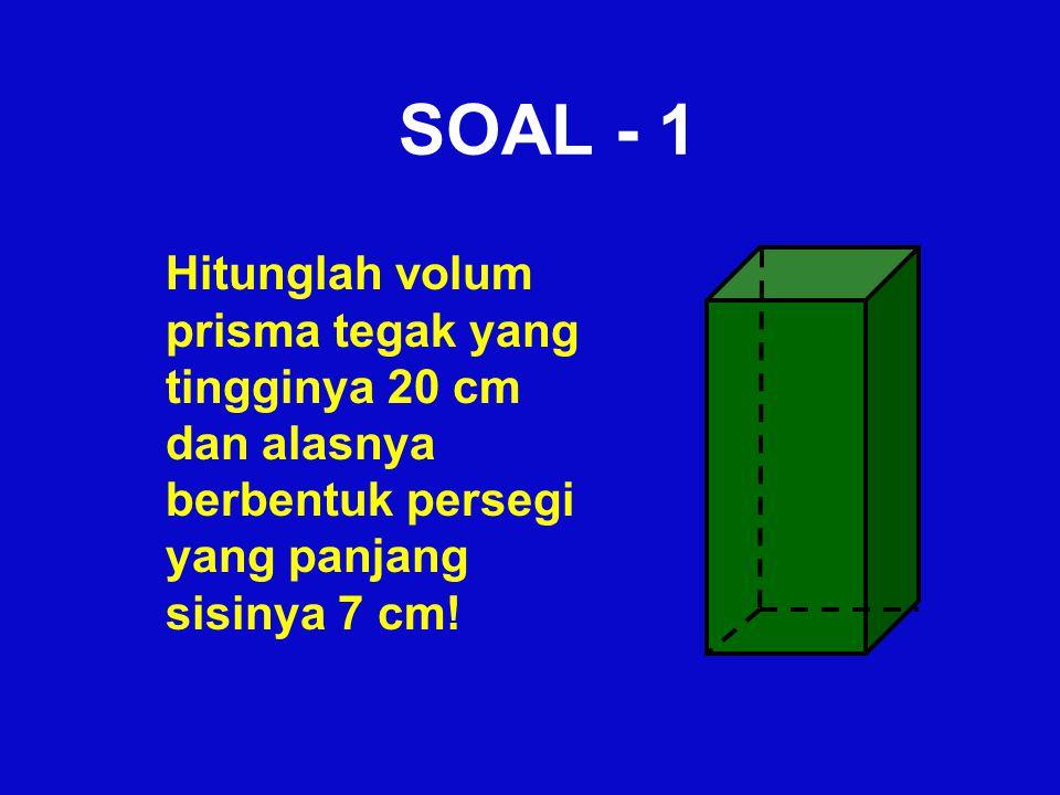 SOAL - 1 Hitunglah volum prisma tegak yang tingginya 20 cm dan alasnya berbentuk persegi yang panjang sisinya 7 cm!