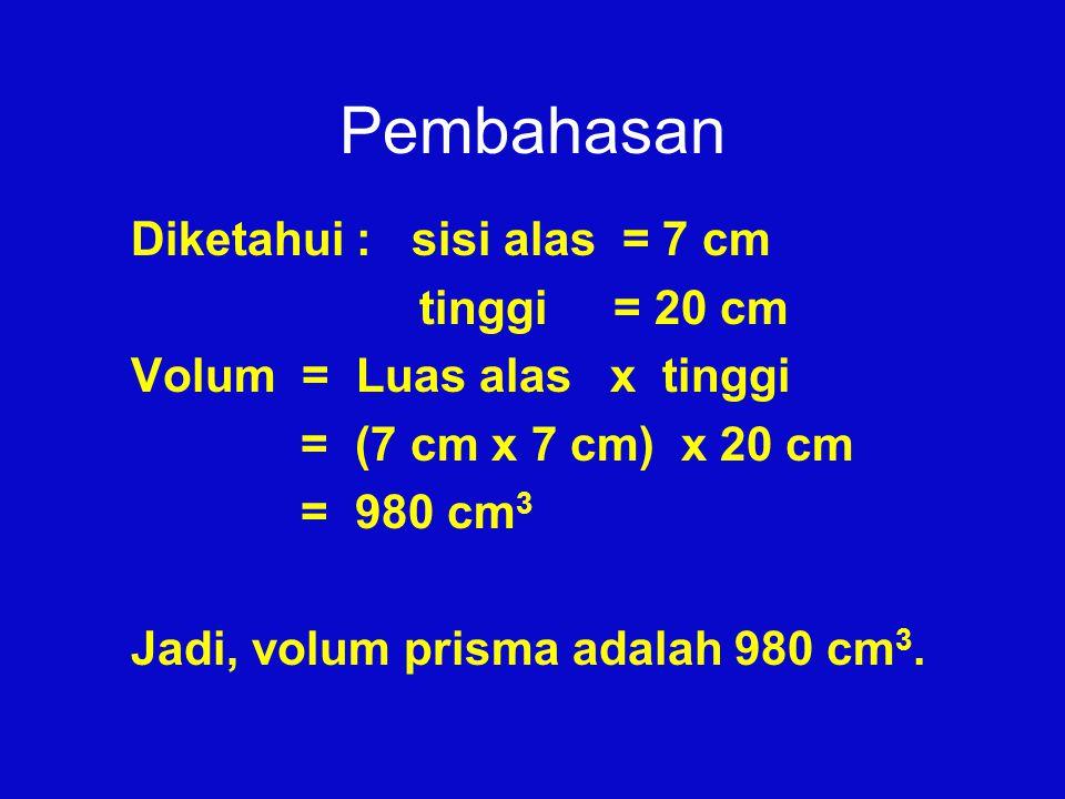 Pembahasan Diketahui : sisi alas = 7 cm tinggi = 20 cm Volum = Luas alas x tinggi = (7 cm x 7 cm) x 20 cm = 980 cm 3 Jadi, volum prisma adalah 980 cm