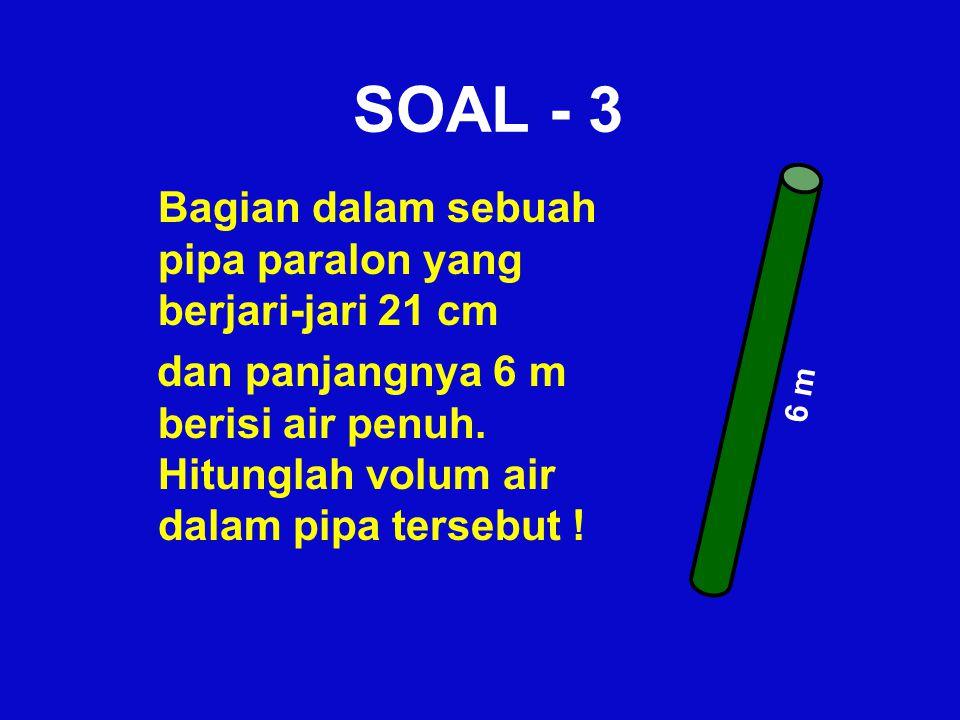SOAL - 3 Bagian dalam sebuah pipa paralon yang berjari-jari 21 cm dan panjangnya 6 m berisi air penuh. Hitunglah volum air dalam pipa tersebut ! 6 m