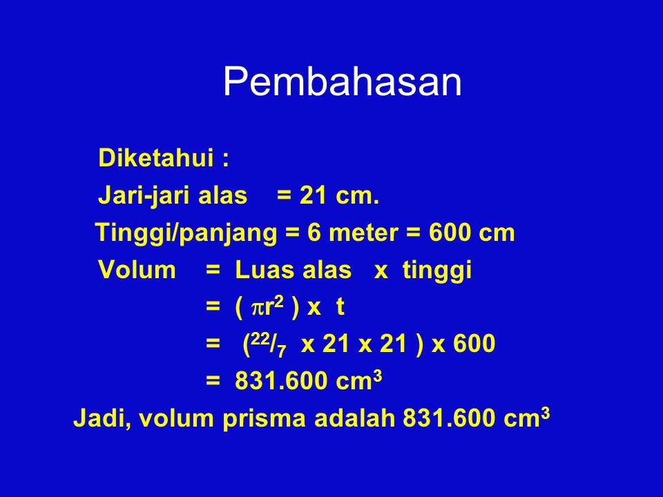 Pembahasan Diketahui : Jari-jari alas = 21 cm. Tinggi/panjang = 6 meter = 600 cm Volum = Luas alas x tinggi = (  r 2 ) x t = ( 22 / 7 x 21 x 21 ) x 6