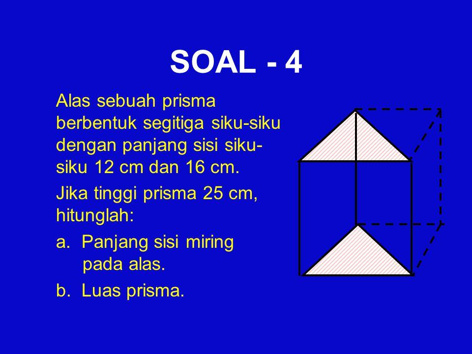 SOAL - 4 Alas sebuah prisma berbentuk segitiga siku-siku dengan panjang sisi siku- siku 12 cm dan 16 cm. Jika tinggi prisma 25 cm, hitunglah: a. Panja