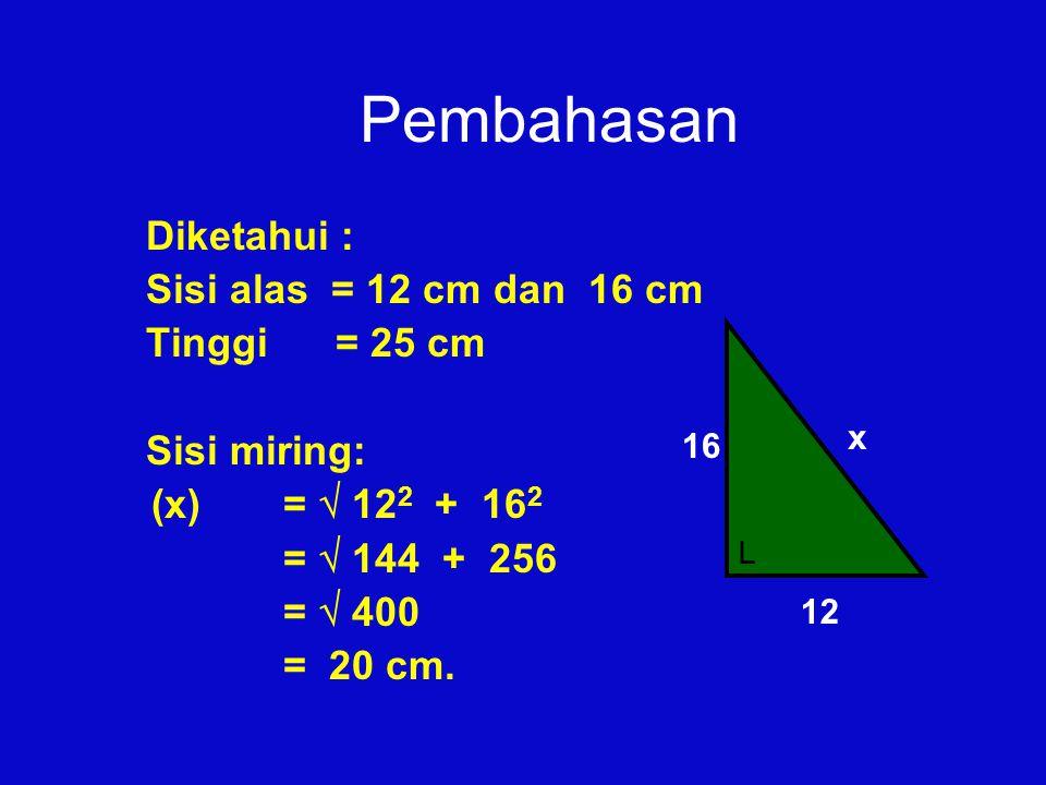 Pembahasan Diketahui : Sisi alas = 12 cm dan 16 cm Tinggi = 25 cm Sisi miring: (x) =  12 2 + 16 2 =  144 + 256 =  400 = 20 cm. 12 16 x └