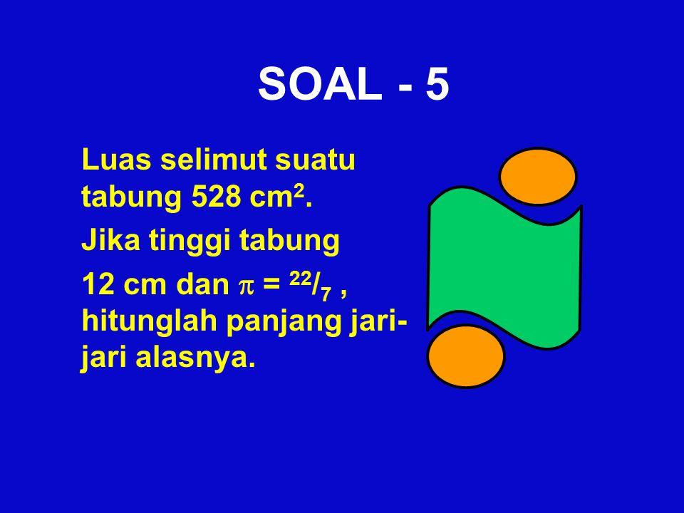 SOAL - 5 Luas selimut suatu tabung 528 cm 2. Jika tinggi tabung 12 cm dan  = 22 / 7, hitunglah panjang jari- jari alasnya.