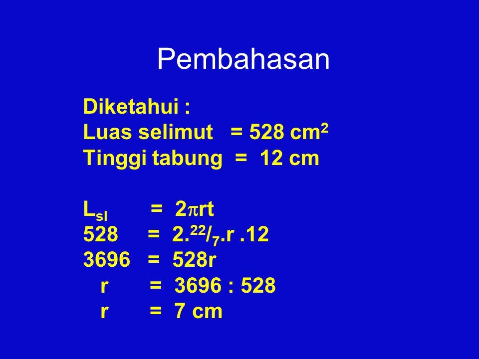 Pembahasan Diketahui : Luas selimut = 528 cm 2 Tinggi tabung = 12 cm L sl = 2  rt 528 = 2. 22 / 7.r.12 3696 = 528r r = 3696 : 528 r = 7 cm