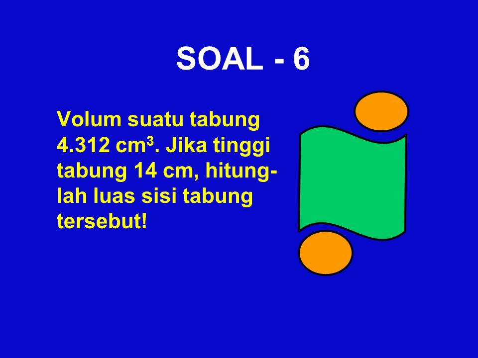 SOAL - 6 Volum suatu tabung 4.312 cm 3. Jika tinggi tabung 14 cm, hitung- lah luas sisi tabung tersebut!