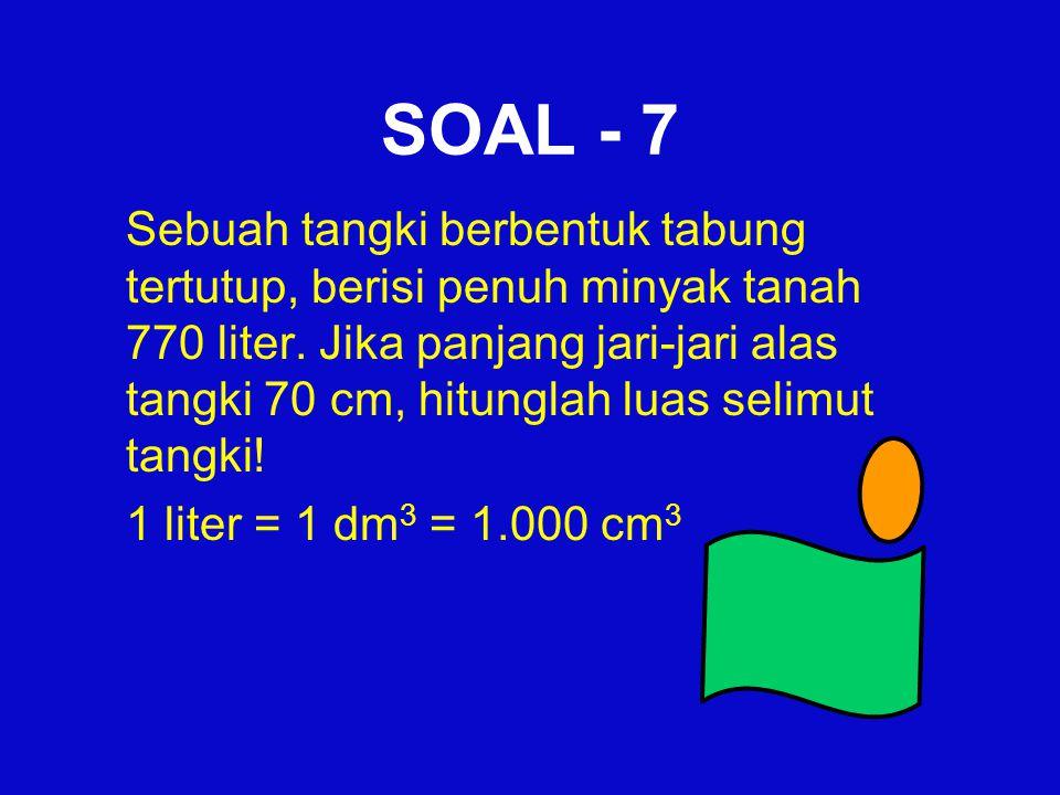 SOAL - 7 Sebuah tangki berbentuk tabung tertutup, berisi penuh minyak tanah 770 liter. Jika panjang jari-jari alas tangki 70 cm, hitunglah luas selimu