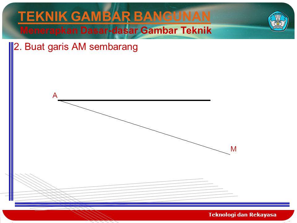 Teknologi dan Rekayasa TEKNIK GAMBAR BANGUNAN Menerapkan Dasar-dasar Gambar Teknik A M 2. Buat garis AM sembarang