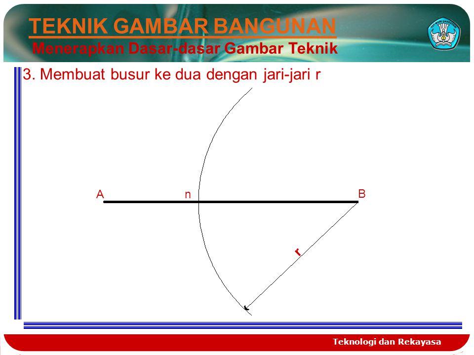 Teknologi dan Rekayasa TEKNIK GAMBAR BANGUNAN Menerapkan Dasar-dasar Gambar Teknik 3. Membuat busur ke dua dengan jari-jari r A B r n