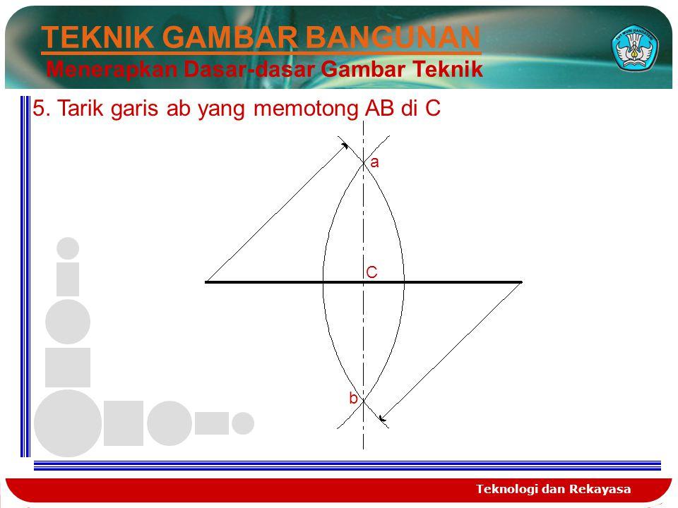Teknologi dan Rekayasa 2 5 TEKNIK GAMBAR BANGUNAN Menerapkan Dasar-dasar Gambar Teknik 5. Tarik garis ab yang memotong AB di C a b C