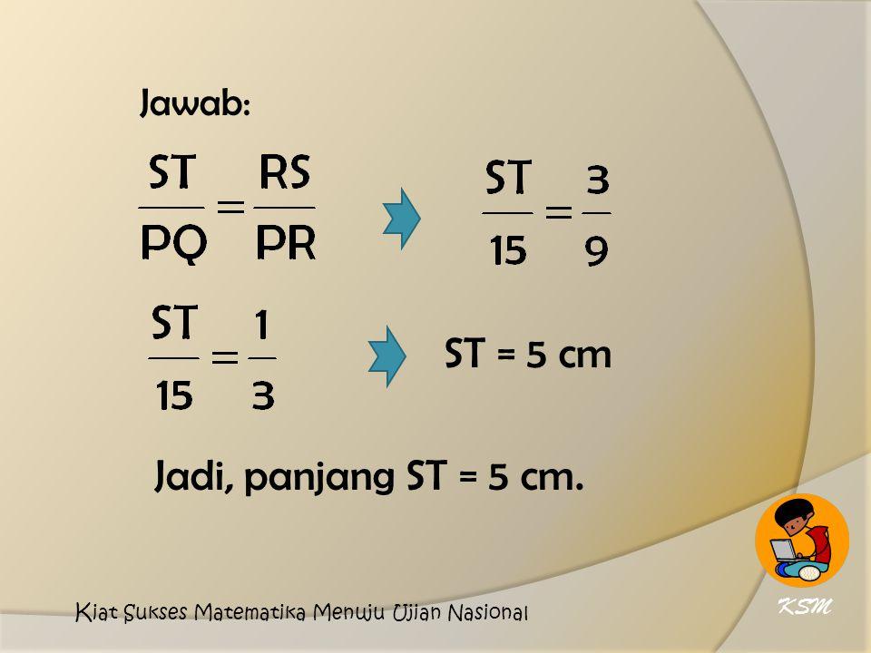 Jawab: ST = 5 cm Jadi, panjang ST = 5 cm. KSM K iat Sukses Matematika Menuju Ujian Nasional