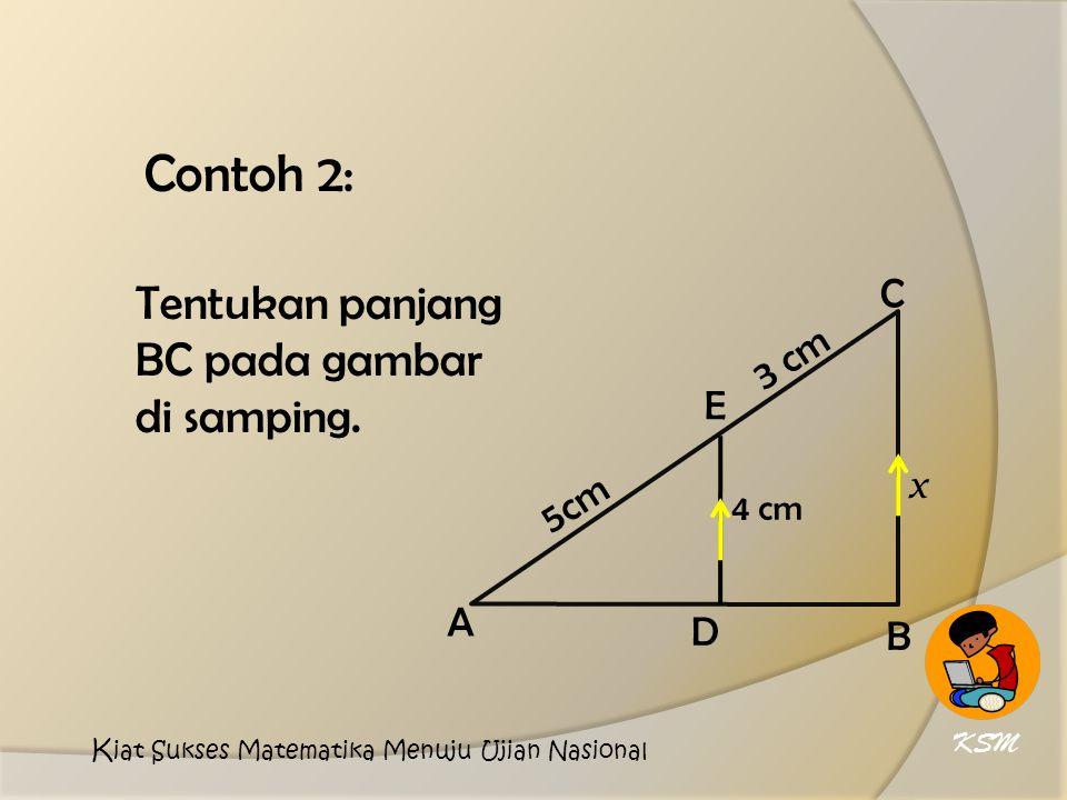 Contoh 2: 5cm 3 cm E D A C B x 4 cm Tentukan panjang BC pada gambar di samping.