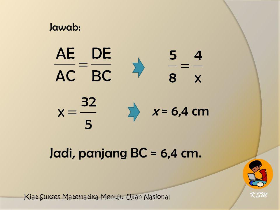 Jawab: x = 6,4 cm Jadi, panjang BC = 6,4 cm. KSM K iat Sukses Matematika Menuju Ujian Nasional