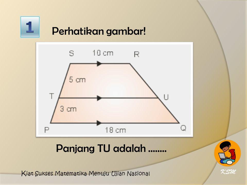 Perhatikan gambar! Panjang TU adalah........ KSM K iat Sukses Matematika Menuju Ujian Nasional