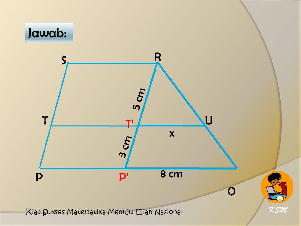 Jawab: 8 cm x 5 cm 3 cm P T' R S T P' Q U KSM K iat Sukses Matematika Menuju Ujian Nasional