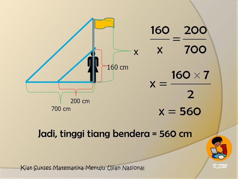 160 cm 200 cm  700 cm x Jadi, tinggi tiang bendera = 560 cm KSM K iat Sukses Matematika Menuju Ujian Nasional