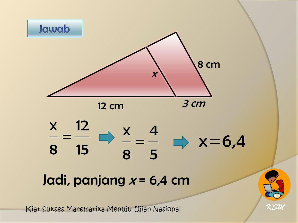 12 cm 8 cm x 3 cm Jadi, panjang x = 6,4 cm KSM K iat Sukses Matematika Menuju Ujian Nasional