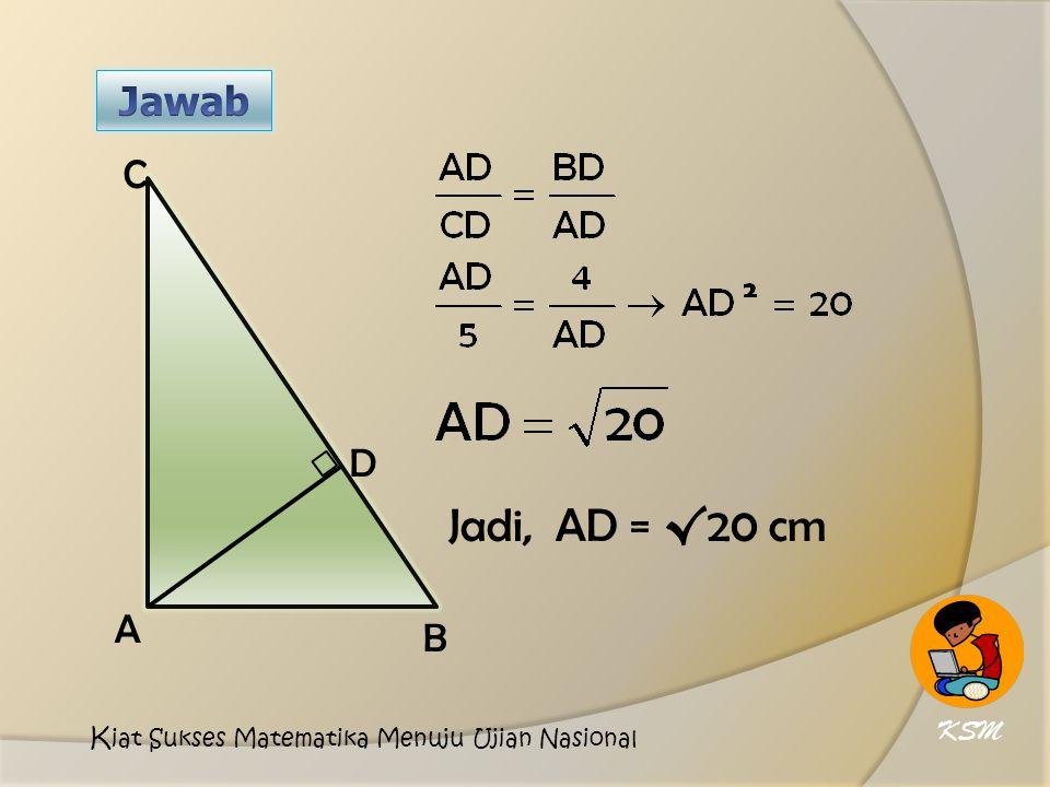 Jadi, AD = √20 cm D A C B KSM K iat Sukses Matematika Menuju Ujian Nasional