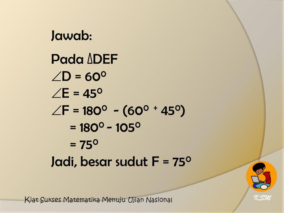 Jawab: Pada ∆DEF  D = 60 0  E = 45 0  F = 180 0 - (60 0 + 45 0 ) = 180 0 - 105 0 = 75 0 Jadi, besar sudut F = 75 0 KSM K iat Sukses Matematika Menuju Ujian Nasional