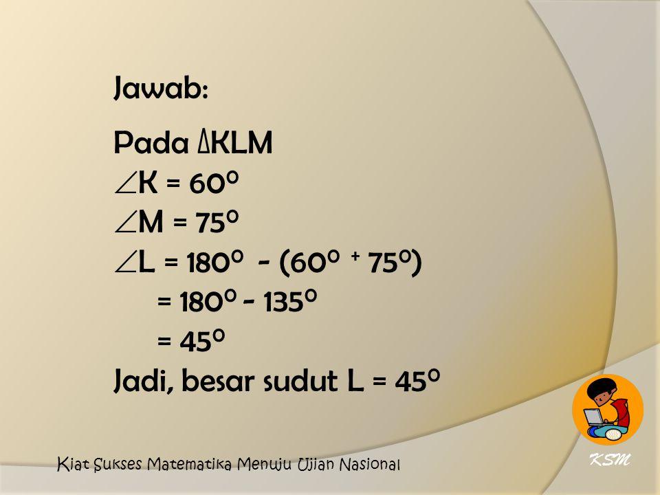 Jawab: Pada ∆KLM  K = 60 0  M = 75 0  L = 180 0 - (60 0 + 75 0 ) = 180 0 - 135 0 = 45 0 Jadi, besar sudut L = 45 0 KSM K iat Sukses Matematika Menuju Ujian Nasional
