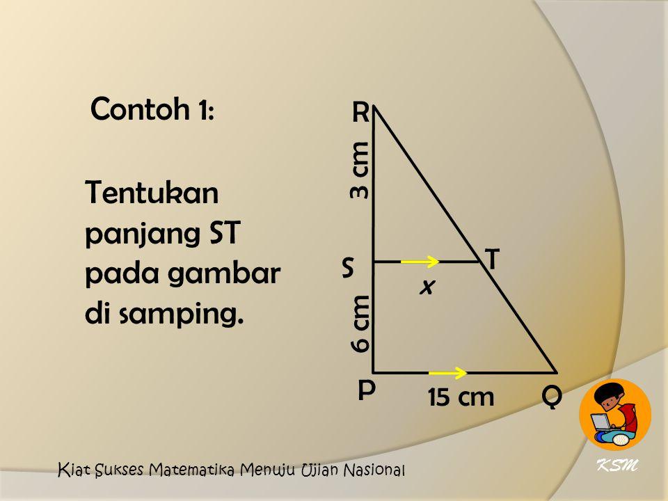 Contoh 1: 3 cm 15 cm T S R Q P 6 cm x Tentukan panjang ST pada gambar di samping.