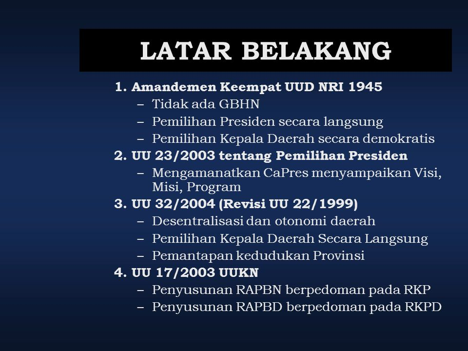 LATAR BELAKANG 1.Amandemen Keempat UUD NRI 1945 – Tidak ada GBHN – Pemilihan Presiden secara langsung – Pemilihan Kepala Daerah secara demokratis 2.UU
