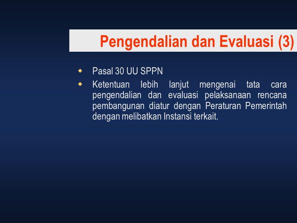 Pengendalian dan Evaluasi (3)  Pasal 30 UU SPPN  Ketentuan lebih lanjut mengenai tata cara pengendalian dan evaluasi pelaksanaan rencana pembangunan