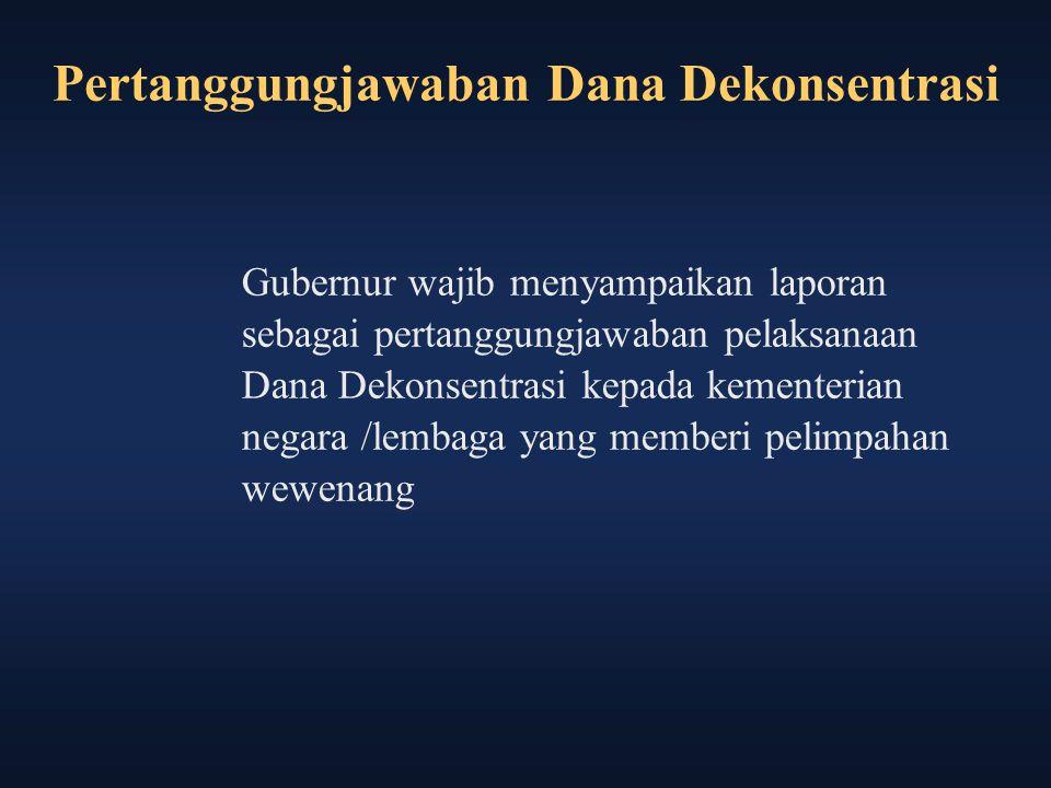 Pertanggungjawaban Dana Dekonsentrasi Gubernur wajib menyampaikan laporan sebagai pertanggungjawaban pelaksanaan Dana Dekonsentrasi kepada kementerian