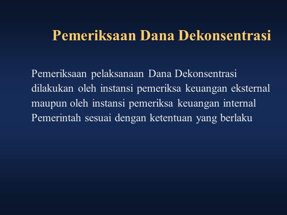 Pemeriksaan Dana Dekonsentrasi Pemeriksaan pelaksanaan Dana Dekonsentrasi dilakukan oleh instansi pemeriksa keuangan eksternal maupun oleh instansi pe