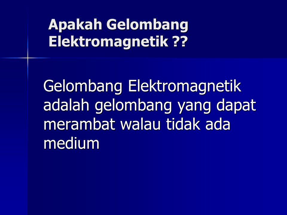 Apakah Gelombang Elektromagnetik ?? Gelombang Elektromagnetik adalah gelombang yang dapat merambat walau tidak ada medium